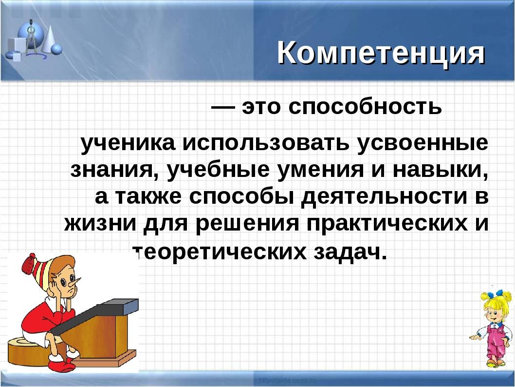 — это способность ученика использовать усвоенные знания, учебные умения и на...