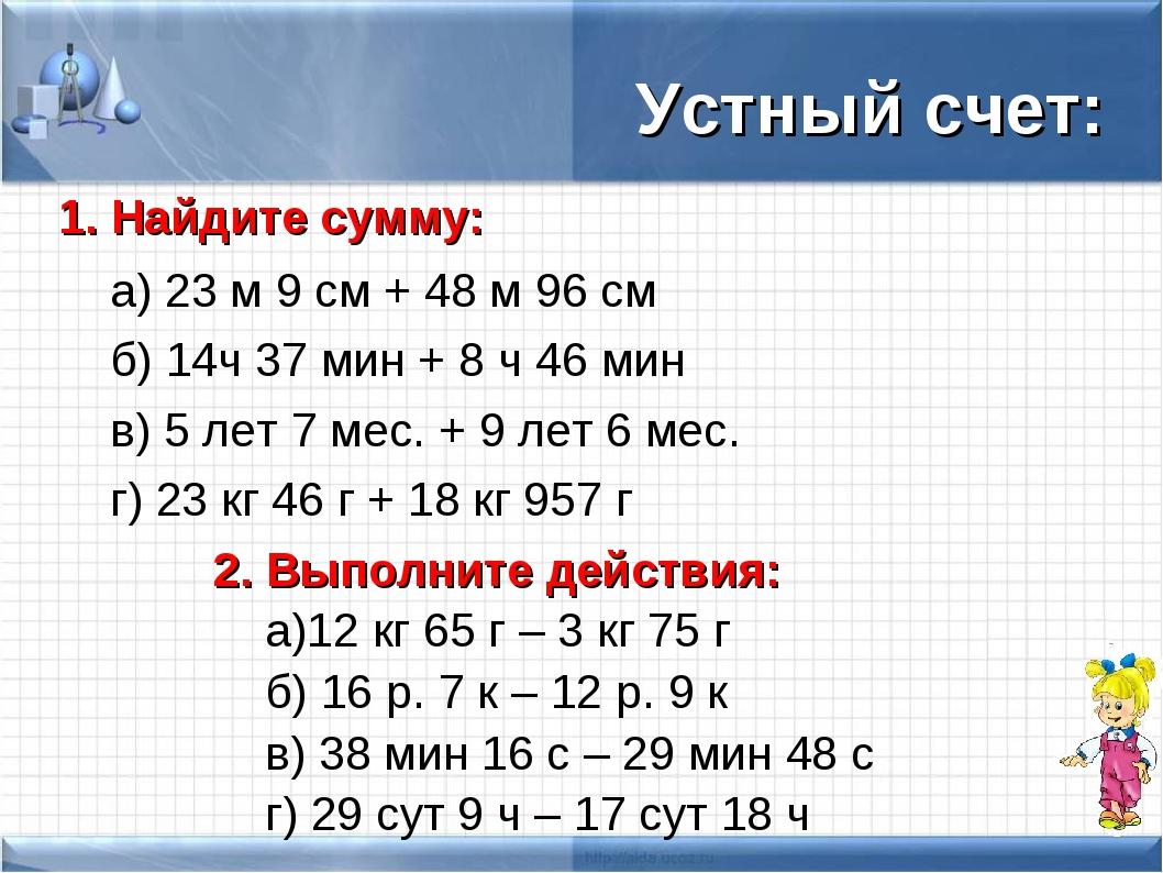 Устный счет: 1. Найдите сумму: а) 23 м 9 см + 48 м 96 см б) 14ч 37 мин + 8...