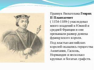 Правнук Вильгельма Генрих II Плантагенет ( 1154-1189-) унаследовал много влад