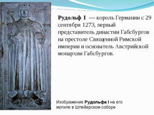 Изображение Рудольфа I на его могиле вШпейерском соборе Рудольф I — король