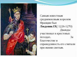 Самым известным средневековым королем Франции был Людовик IX( 1226-1270) Дваж