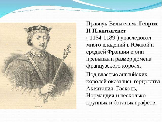 Правнук Вильгельма Генрих II Плантагенет ( 1154-1189-) унаследовал много влад...