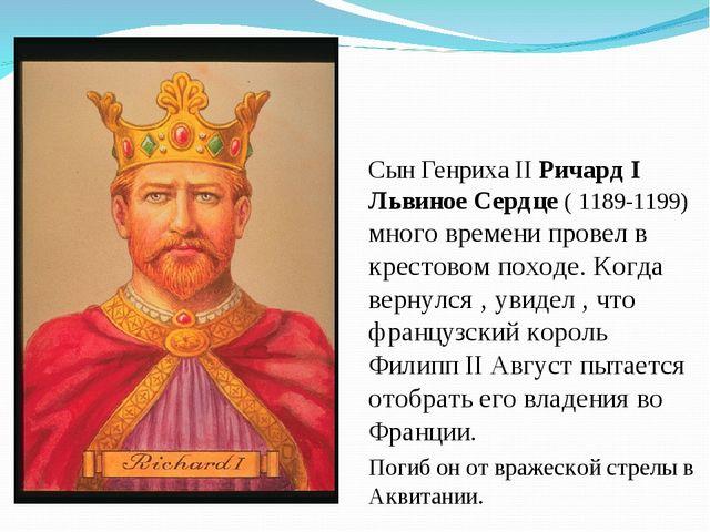 Сын Генриха II Ричард I Львиное Сердце ( 1189-1199) много времени провел в кр...