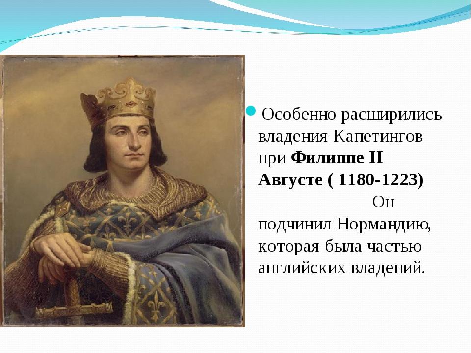 Особенно расширились владения Капетингов при Филиппе II Августе ( 1180-1223)...