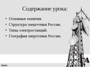 Содержание урока: Основные понятия. Структура энергетики России. Типы электро