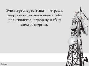 Эле́ктроэнерге́тика— отрасль энергетики, включающая в себя производство, пер