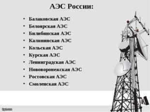 АЭС России: Балаковская АЭС Белоярская АЭС Билибинская АЭС Калининская АЭС Ко