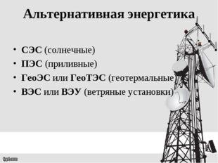 Альтернативная энергетика СЭС (солнечные) ПЭС (приливные) ГеоЭС или ГеоТЭС (г