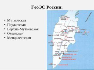 ГеоЭС России: Мутновская Паужетская Верхне-Мутновская Океанская Менделеевская