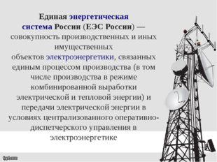 Единаяэнергетическая системаРоссии(ЕЭС России)— совокупность производстве