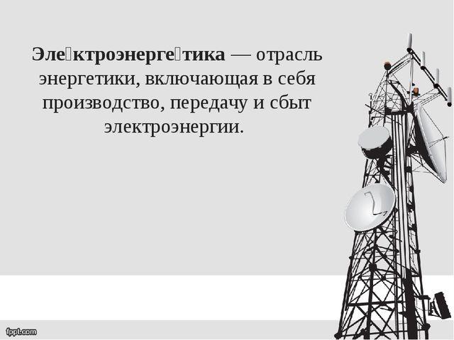 Эле́ктроэнерге́тика— отрасль энергетики, включающая в себя производство, пер...