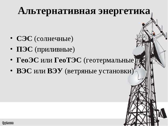 Альтернативная энергетика СЭС (солнечные) ПЭС (приливные) ГеоЭС или ГеоТЭС (г...