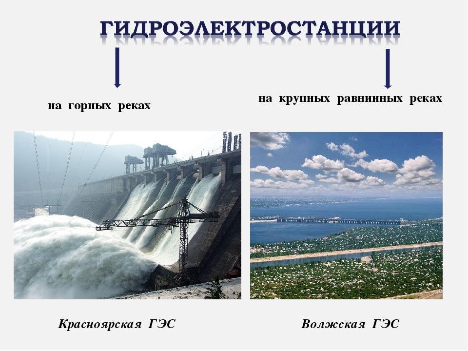 на горных реках Красноярская ГЭС на крупных равнинных реках Волжская ГЭС