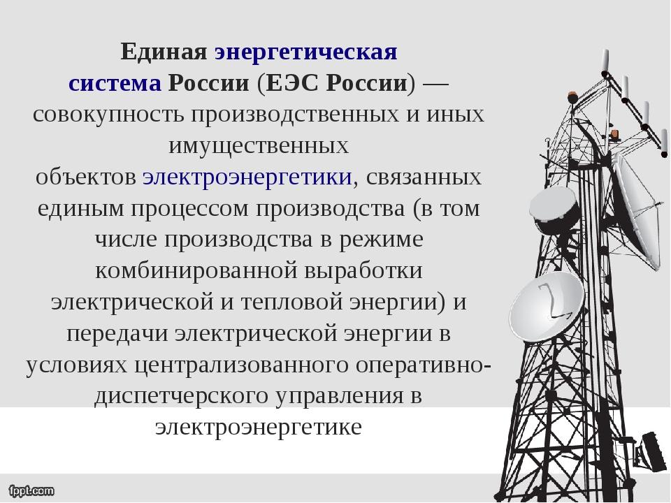 Единаяэнергетическая системаРоссии(ЕЭС России)— совокупность производстве...