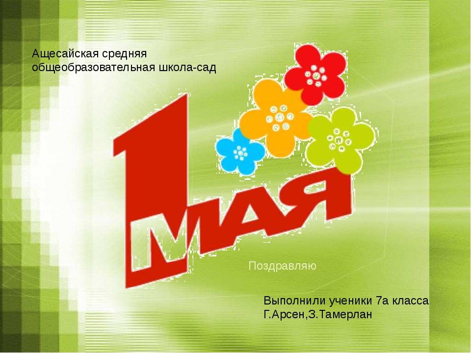 Поздравляю Ащесайская средняя общеобразовательная школа-сад Выполнили ученики...
