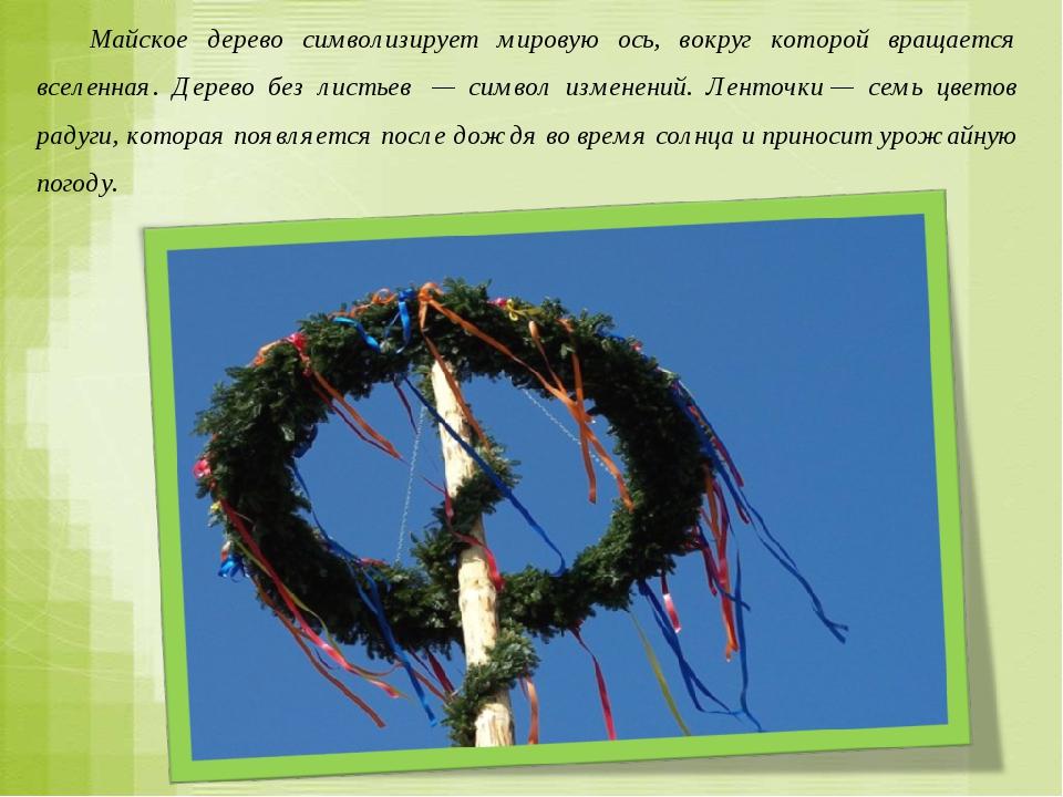 Майское дерево символизирует мировую ось, вокруг которой вращается вселенная...