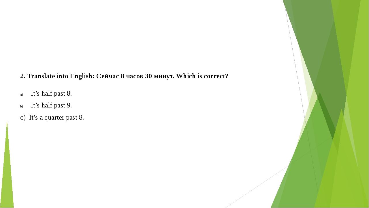 2. Translate into English: Сейчас 8 часов 30 минут. Which is correct? It's ha...