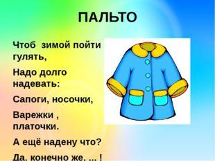 ПАЛЬТО Чтоб зимой пойти гулять, Надо долго надевать: Сапоги, носочки, Варежк