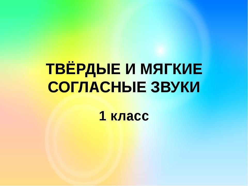 ТВЁРДЫЕ И МЯГКИЕ СОГЛАСНЫЕ ЗВУКИ 1 класс