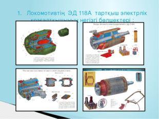1. Локомотивтің ЭД 118A тартқыш электрлік қозғалтқышының негізгі бөлшектері :