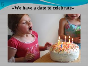 5 «We have a date to celebrate»