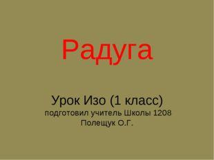 Урок Изо (1 класс) подготовил учитель Школы 1208 Полещук О.Г. Радуга