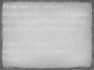 Рели́гия (лат.religare— воссоединять)— особая форма осознания мира, обусло