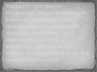 Магия (От греч. mageia – колдовство)- Вера в возможность влиять на окружающий