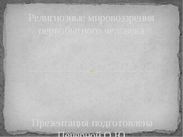 Презентация подготовлена Печерной О.Ю. 2016 год Религиозные мировоззрения пер...