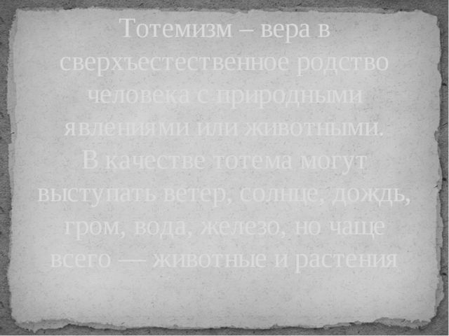 Тотемизм – вера в сверхъестественное родство человека с природными явлениями...
