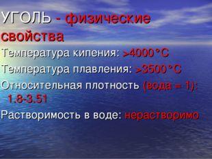 УГОЛЬ - физические свойства Температура кипения: >4000°C Температура плавлени