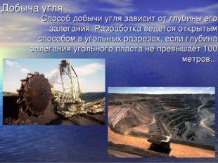 Добыча угля Способ добычи угля зависит от глубины его залегания. Разработка