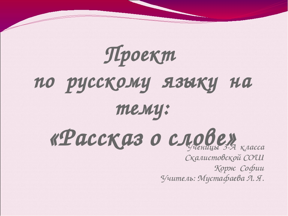 Проект по русскому языку на тему: «Рассказ о слове» Ученицы 3-А класса Скалис...