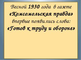 Весной 1930 года в газете «Комсомольская правда» впервые появились слова: «Го