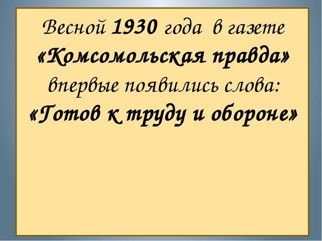 Весной 1930 года в газете «Комсомольская правда» впервые появились слова: «Го...