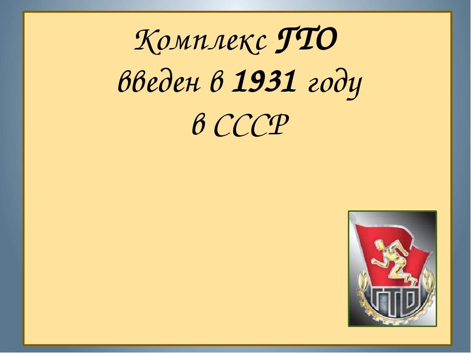Комплекс ГТО введен в 1931 году в СССР