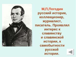 М,П,Погодин русский историк, коллекционер, журналист, писатель. Проявлял инте