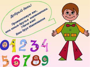 Добрый день! Приветствую вас, мои юные друзья математики. Удачи вам! Ваш друг