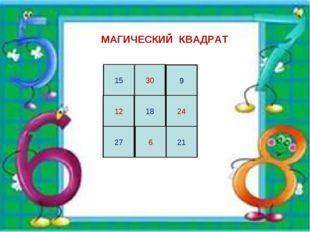 МАГИЧЕСКИЙ КВАДРАТ 30 9 12 18 24 21 6 27 15