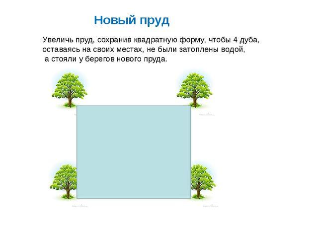 Увеличь пруд, сохранив квадратную форму, чтобы 4 дуба, оставаясь на своих мес...