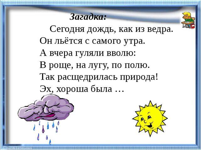 Загадка:  Сегодня дождь, как из ведра. Он льётся с самого утра. А вчера гул...