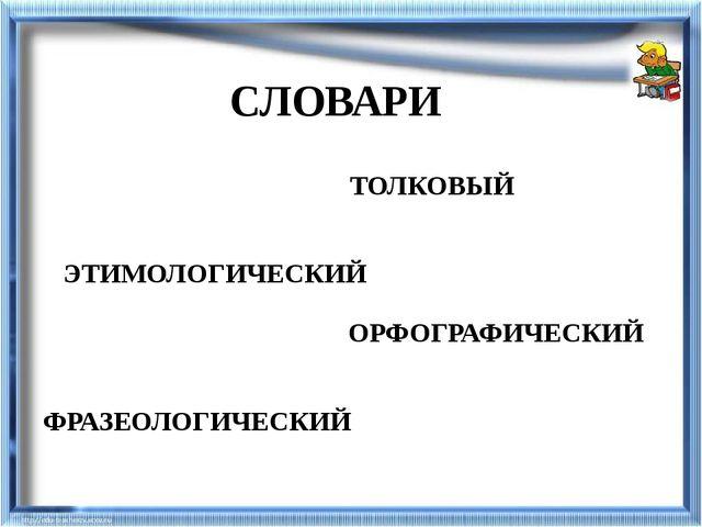 СЛОВАРИ ТОЛКОВЫЙ ЭТИМОЛОГИЧЕСКИЙ ОРФОГРАФИЧЕСКИЙ ФРАЗЕОЛОГИЧЕСКИЙ
