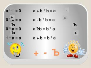 + - · а * а = 0а + b * b = a 0 * а = аа - b * b = a 0 * а = 0а · b =