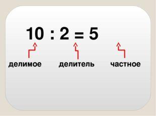 10 : 2 = 5 делимое делитель частное