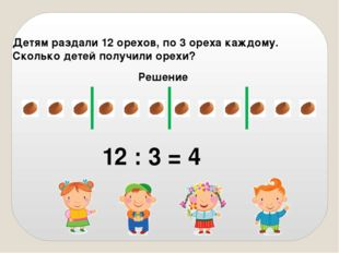Детям раздали 12 орехов, по 3 ореха каждому. Сколько детей получили орехи? Ре