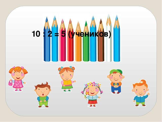 10 : 2 = 5 (учеников)