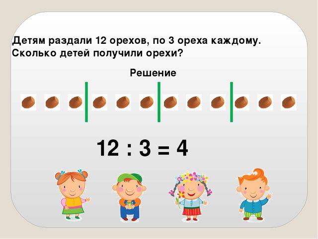 Детям раздали 12 орехов, по 3 ореха каждому. Сколько детей получили орехи? Ре...
