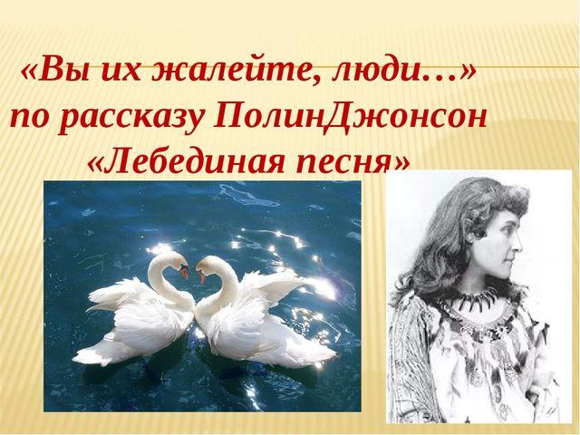 «Вы их жалейте, люди…» по рассказу ПолинДжонсон «Лебединая песня»
