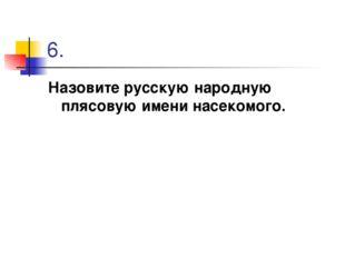 6. Назовите русскую народную плясовую имени насекомого.