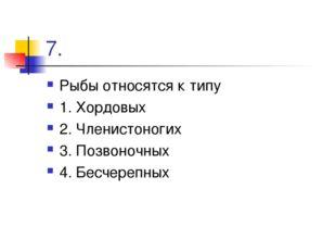 7. Рыбы относятся к типу 1. Хордовых 2. Членистоногих 3. Позвоночных 4. Бесче